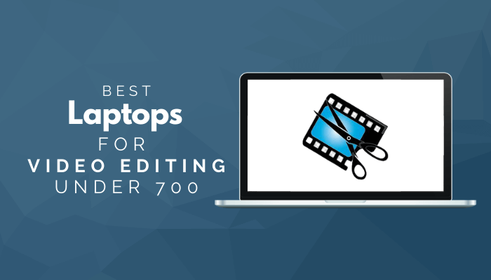 Best Laptops For Video Editing Under 700
